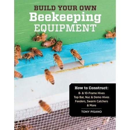 Build Your Own Beekeeping Equipment: How to Construct 8- & 10-Frame Hives; Top Bar, Nuc & Demo Hives; Feeders, Swarm Catchers & More (Paperback) - Build A Bear Offers