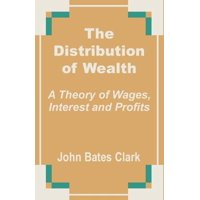 The Distribution of Wealth : A Theory of Wages, Interest and Profits