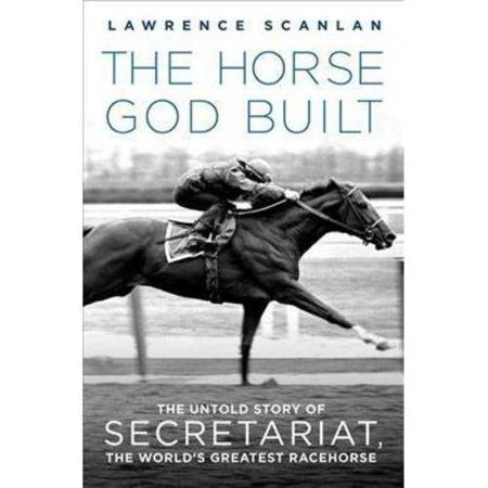 The Horse God Built  The Untold Story Of Secretariat  The Worlds Greatest Racehorse