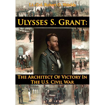 Ulysses S. Grant: The Architect Of Victory In The U.S. Civil War -