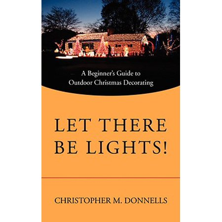 - Let There Be Lights! : A Beginner's Guide to Outdoor Christmas Decorating