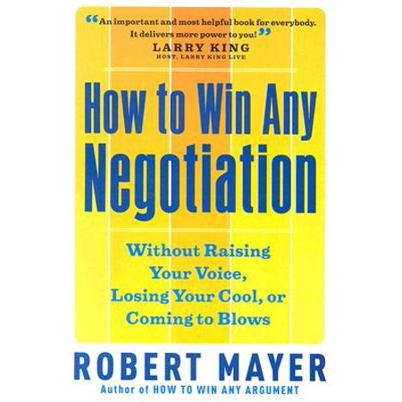 How to Win Any Negotiation : Without Raising Your Voice, Losing Your Cool, or Coming to (Best Way To Negotiate A Raise)