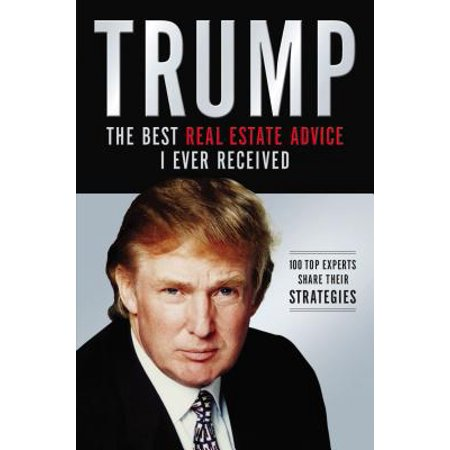 Trump: The Best Real Estate Advice I Ever Received : 100 Top Experts Share Their