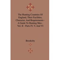 The Hunting Countries of England, Their Facilities, Character, and Requirements - A Guide to Hunting Men - Vol. II - Parts IV, V, and VI
