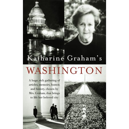 Katharine Graham's Washington : A Huge, Rich Gathering of Articles, Memoirs, Humor, and History, Chosen by Mrs. Graham, That Brings to Life Her Beloved City