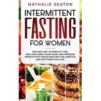 Intermittent Fasting for Women: The Easy Way to Burn Fat, Feel and Look Good, Slow Ageing and Increase Productivity while Enjoying the Lifestyle and the Foods You Love (Hardcover)