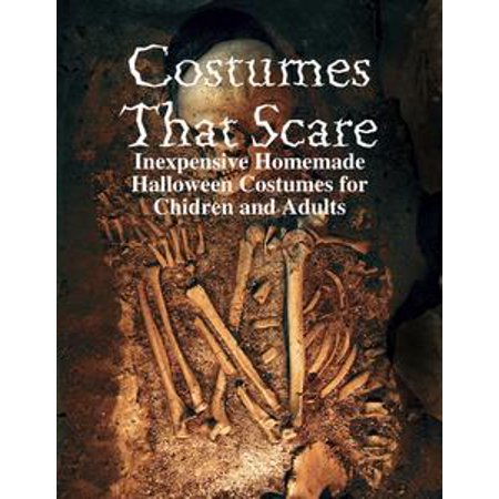 Costumes That Scare - Inexpensive Homemade Halloween Costumes for Chidren and Adults - eBook - Homemade Costumes For Adults