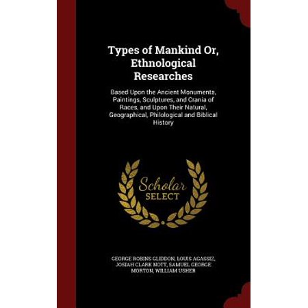 Types of Mankind Or, Ethnological Researches : Based Upon the Ancient Monuments, Paintings, Sculptures, and Crania of Races, and Upon Their Natural, Geographical, Philological and Biblical