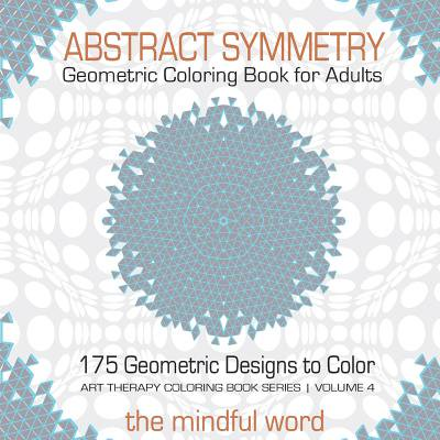 Abstract Symmetry Geometric Coloring Book for Adults : 175+ Creative Geometric Designs, Patterns and Shapes to Color for Relaxing and Relieving Stress [art Therapy Coloring Book Series, Volume 4]