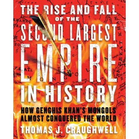 The Rise and Fall of the Second Largest Empire in History: How Genghis Khan's Mongols Almost Conquered the World, Craughwell, Thomas