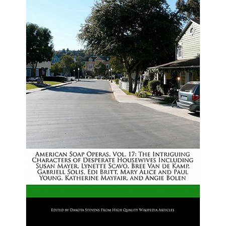 American Soap Operas, Vol. 17 : The Intriguing Characters of Desperate Housewives Including Susan Mayer, Lynette Scavo, Bree Van de Kamp, Gabriell Solis, EDI Britt, Mary Alice and Paul Young, Katherine Mayfair, and Angie Bolen