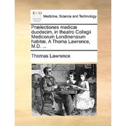 PR]Lectiones Medic] Duodecim, in Theatro Collegii Medicorum Londinensium Habit]. a Thoma Lawrence, M.D. ...