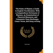 The Rules of Rhyme; A Guide to English Versification. with a Compendious Dictionary of Rhymes, an Examination of Classical Measures, and Comments Upon Burlesque, Comic Verse, and Song-Writing
