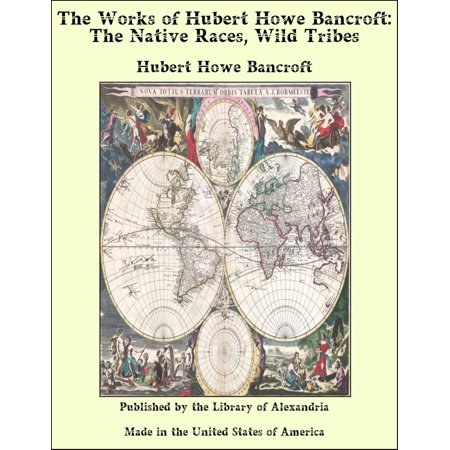 The Works of Hubert Howe Bancroft: The Native Races, Wild Tribes - - Bancroft Single