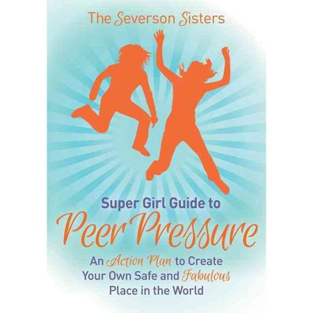 The Severson Sisters Guide To  Peer Pressure  An Action Plan To Create Your Own Safe And Fabulous Place In The World