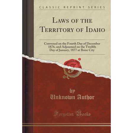 Laws of the Territory of Idaho : Convened on the Fourth Day of December 1876, and Adjourned on the Twelfth Day of January, 1877 at Boise City (Classic - Halloween City Boise