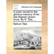 A Poem Sacred to the Glorious Memory of Her Late Majesty Queen Anne. by N. Tate, ...