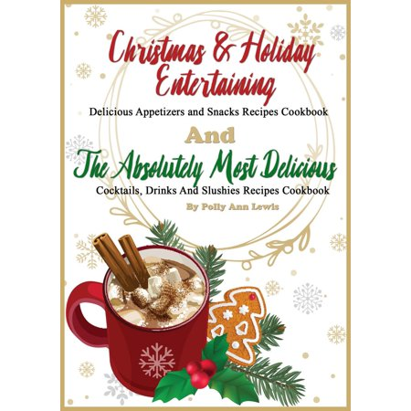 Christmas & Holiday Entertaining Delicious Appetizers and Snacks Recipes Cookbook AND The Absolutely Most Delicious Cocktails, Drinks And Slushies Recipes Cookbook - eBook ()