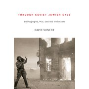 Through Soviet Jewish Eyes : Photography, War, and the Holocaust