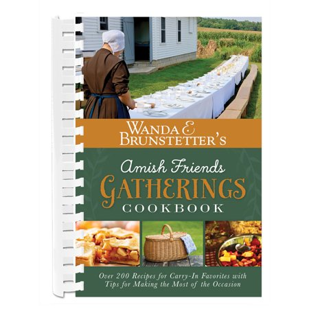 Wanda E. Brunstetter's Amish Friends Gatherings Cookbook : Over 200 Recipes for Carry-In Favorites with Tips for Making the Most of the Occasion