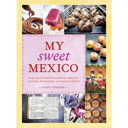 My Sweet Mexico : Recipes for Authentic Pastries, Breads, Candies, Beverages, and Frozen Treats [A Baking Book]