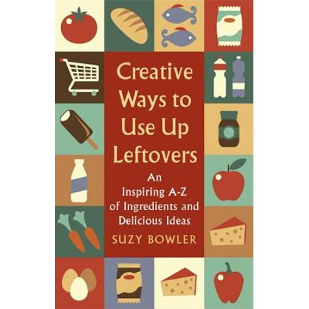 Creative Ways to Use Up Leftovers : An Inspiring A  Z of Ingredients and Delicious Ideas