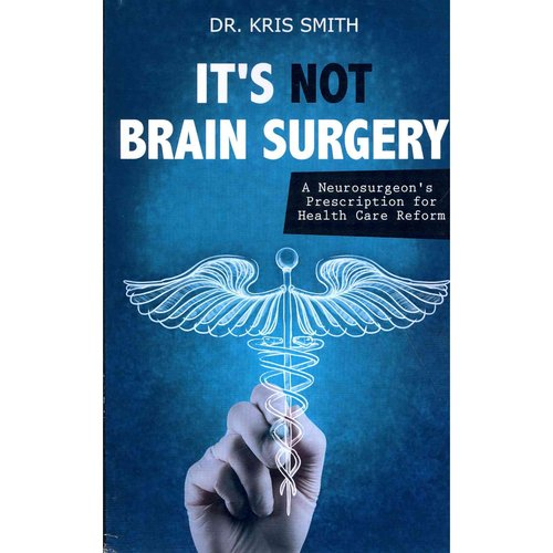 It's Not Brain Surgery: A Neurosurgeon's Prescription for Health Care Reform
