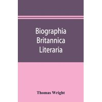 Biographia britannica literaria; or, Biography of literary characters of Great Britain and Ireland, arranged in chronological order (Paperback)