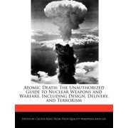 Atomic Death : The Unauthorized Guide to Nuclear Weapons and Warfare, Including Design, Delivery, and Terrorism