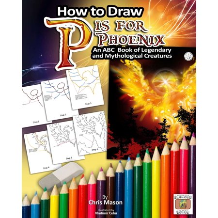How to Draw P is for Phoenix: An ABC Book of Mythical and Legendary Creatures -
