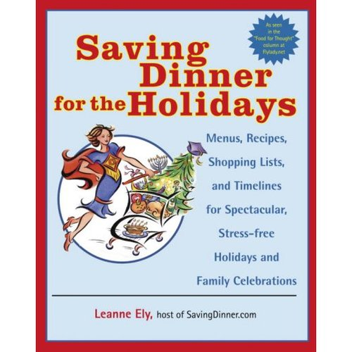 Saving Dinner For The Holidays: Menus, Recipes, Shopping Lists, And Timelines For Spectacular, Stress-freeholidays And Family Celebrations