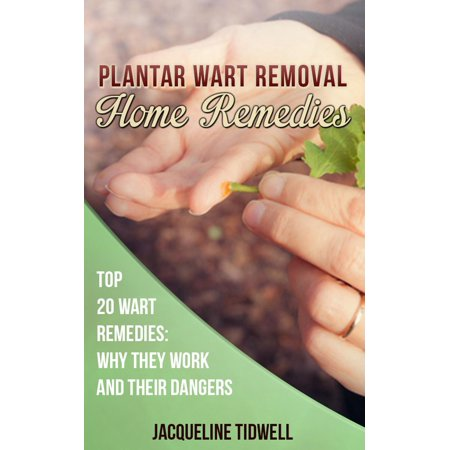 Plantar Wart Removal Home Remedies: Top 20 Wart Remedies Why They Work and Their Dangers -