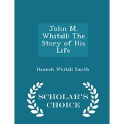 John M. Whitall : The Story of His Life - Scholar's Choice Edition