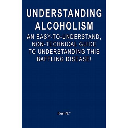 Understanding Alcoholism : An Easy-To-Understand, Non-Technical Guide to Understanding This Baffling Disease!