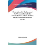 Observations On The Reverend Dr. Wiseman's Reply To Dr. Turton's Roman Catholic Doctrine Of The Eucharist Considered (1839)