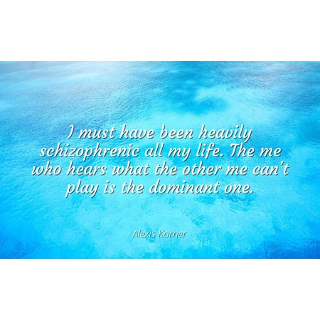 Alexis Korner - I must have been heavily schizophrenic all my life. The me who hears what the other me can't play is the dominant one - Famous Quotes Laminated POSTER PRINT