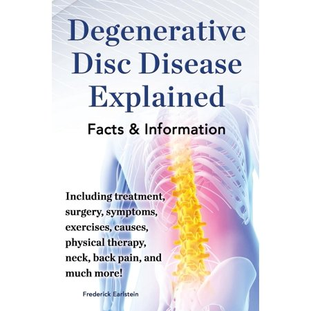 Degenerative Disc Disease Explained. Including Treatment, Surgery, Symptoms, Exercises, Causes, Physical Therapy, Neck, Back, Pain, and Much More!