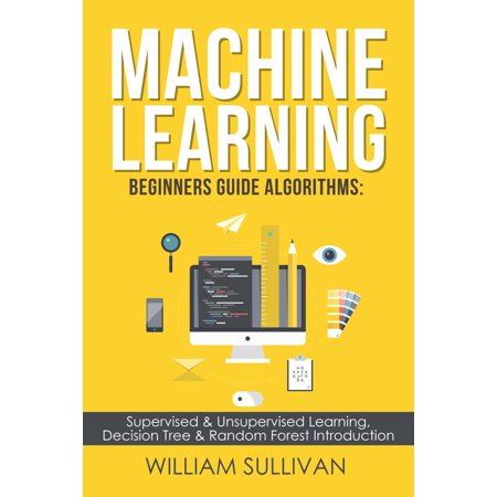 Machine Learning For Beginners Guide Algorithms: Supervised & Unsupervsied Learning. Decision Tree & Random Forest Introduction -