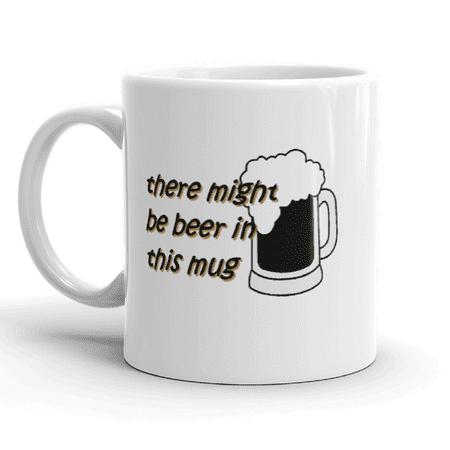 Funny Humor There Might Be Beer In This Mug Novelty Ceramic 11 ounce Coffee Team Mug - Novelty Beer Mug