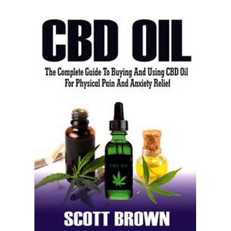 CBD Oil: The Complete Guide To Buying And Using CBD Oil For Physical Pain And Anxiety Relief - eBook