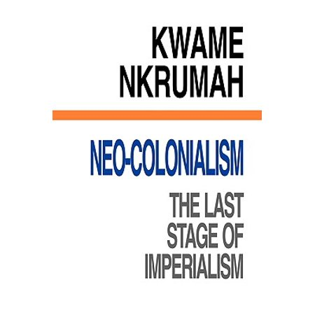 Neo-Colonialism the Last Stage of Imperialism (Neo Colonialism The Last Stage Of Imperialism)