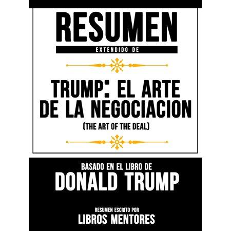 Resumen Extendido De Trump: El Arte De La Negociación (The Art Of The Deal) Basado En El Libro De Donald Trump -