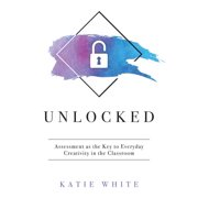 Unlocked: Assessment as the Key to Everyday Creativity in the Classroom (Teaching and Measuring Creativity and Creative Skills) (Paperback)