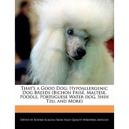 That's a Good Dog : Hypoallergenic Dog Breeds (Bichon Frise, Maltese, Poodle, Portuguese Water Dog, Shih Tzu, and