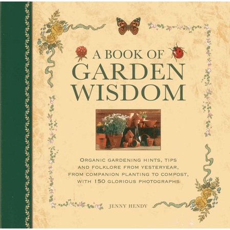 A Book of Garden Wisdom: Organic Gardening Hints, Tips and Folklore from Yesteryear, from Companion Planting to Compost, with 150 Glorious Phot