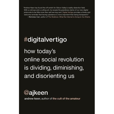 Digital Vertigo : How Today's Online Social Revolution Is Dividing, Diminishing, and Disorienting Us