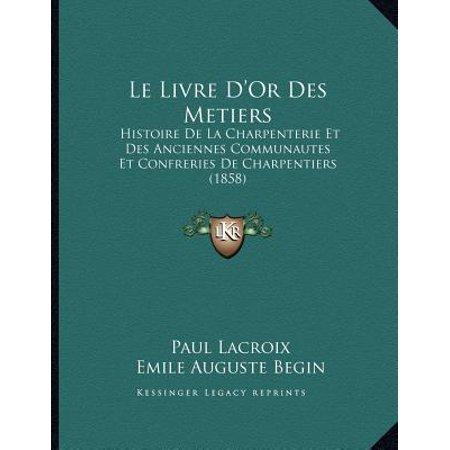 Le Livre D'Or Des Metiers: Histoire de La Charpenterie Et Des Anciennes Communautes Et Confreries de Charpentiers