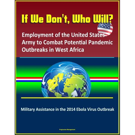 If We Don't, Who Will? Employment of the United States Army to Combat Potential Pandemic Outbreaks in West Africa: Military Assistance in the 2014 Ebola Virus Outbreak -
