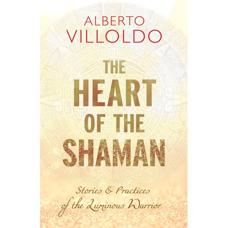 The Heart of the Shaman : Stories and Practices of the Luminous