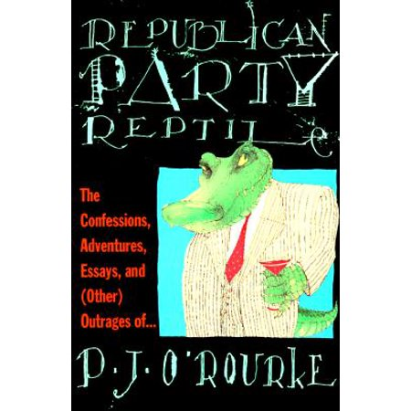 Republican Party Reptile : The Confessions, Adventures, Essays and (Other) Outrages of P.J. O'Rourke (Reptile Party)